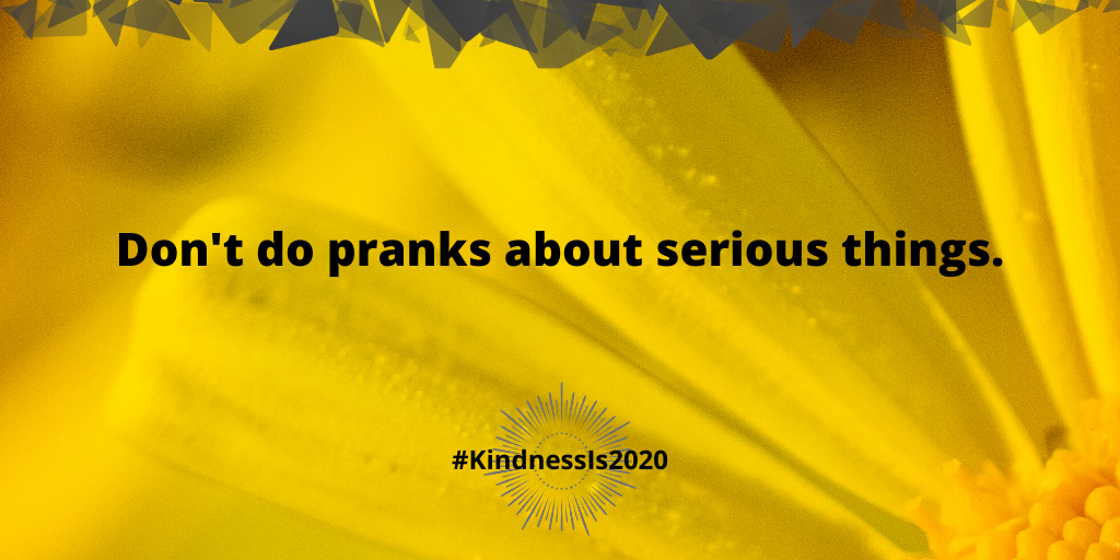 Don't do pranks about serious things.