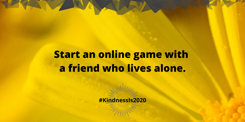 Start an online game with a friend who lives alone.