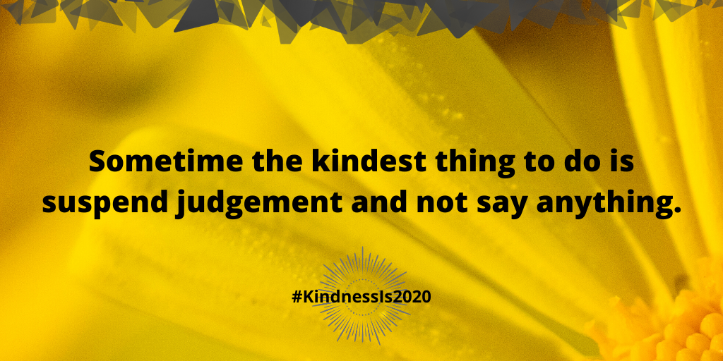 Sometime the kindest thing to do is suspend judgement and not say anything.